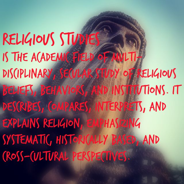 Religious Studies is the academic field of multi-disciplinary, secular study of Religious Beliefs, Behaviors, and Institutions.